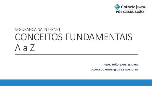 SEGURANÇANAINTERNET CONCEITOSFUNDAMENTAIS AaZ PROF.JOÃOGABRIELLIMA JOAO.RODRIGUES@LIVE.ESTACIO.BR