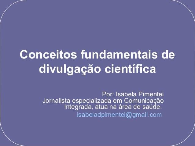 Conceitos fundamentais de divulgação científica Por: Isabela Pimentel Jornalista especializada em Comunicação Integrada, a...