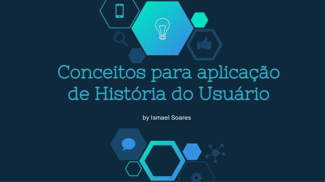 Conceitos para aplicação de História do Usuário by Ismael Soares