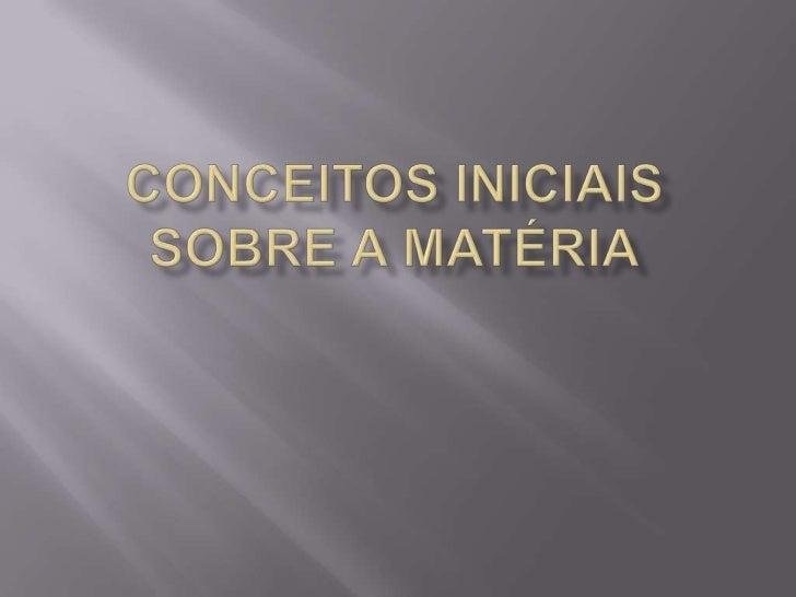 CONCEITOS INICIAIS SOBRE A MATÉRIA<br />