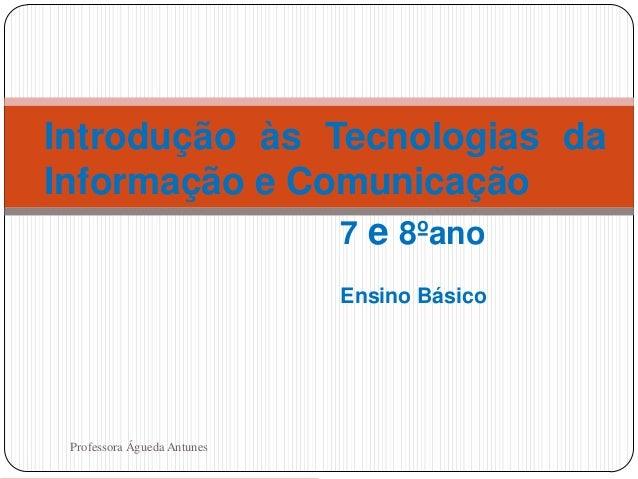 Introdução às Tecnologias da Informação e Comunicação 7 e 8ºano Ensino Básico  1  Professora Águeda Antunes