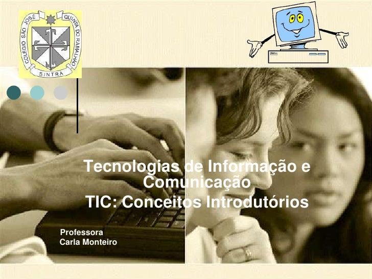 Tecnologias de Informação e Comunicação<br />TIC: Conceitos Introdutórios<br />Professora <br />Carla Monteiro<br />