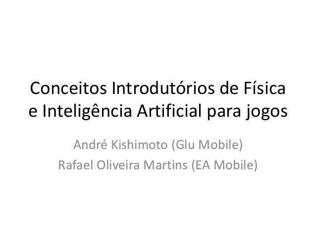 Conceitos Introdutórios de Física e Inteligência Artificial para jogos André Kishimoto (Glu Mobile) Rafael Oliveira Martin...