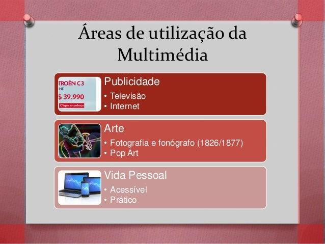 Áreas de utilização da Multimédia Publicidade • Televisão • Internet Arte • Fotografia e fonógrafo (1826/1877) • Pop Art V...