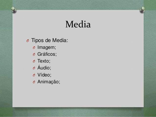 Media O Tipos de Media: O Imagem; O Gráficos; O Texto; O Áudio; O Vídeo; O Animação;