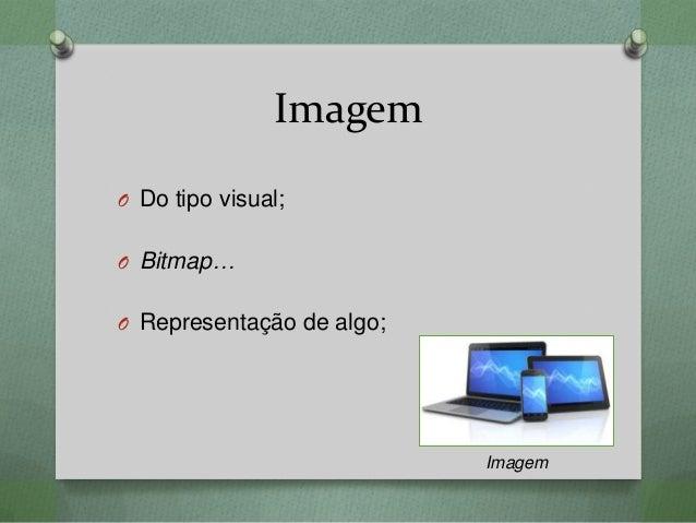 Imagem O Do tipo visual; O Bitmap… O Representação de algo; Imagem