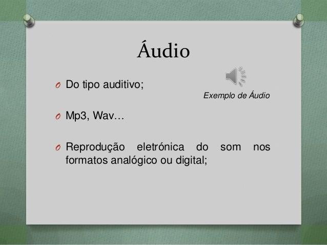 Áudio O Do tipo auditivo; O Mp3, Wav… O Reprodução eletrónica do som nos formatos analógico ou digital; Exemplo de Áudio