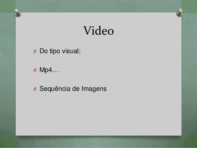 Video O Do tipo visual; O Mp4… O Sequência de Imagens
