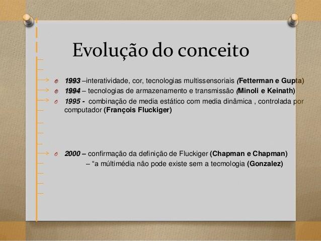 Evolução do conceito O 1993 –interatividade, cor, tecnologias multissensoriais (Fetterman e Gupta) O 1994 – tecnologias de...
