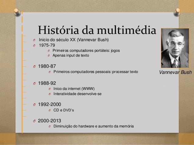 História da multimédia O Inicio do século XX (Vannevar Bush) O 1975-79 O Primeiros computadores portáteis: jogos O Apenas ...