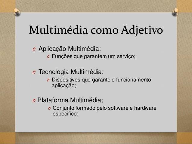Multimédia como Adjetivo O Aplicação Multimédia: O Funções que garantem um serviço; O Tecnologia Multimédia: O Dispositivo...