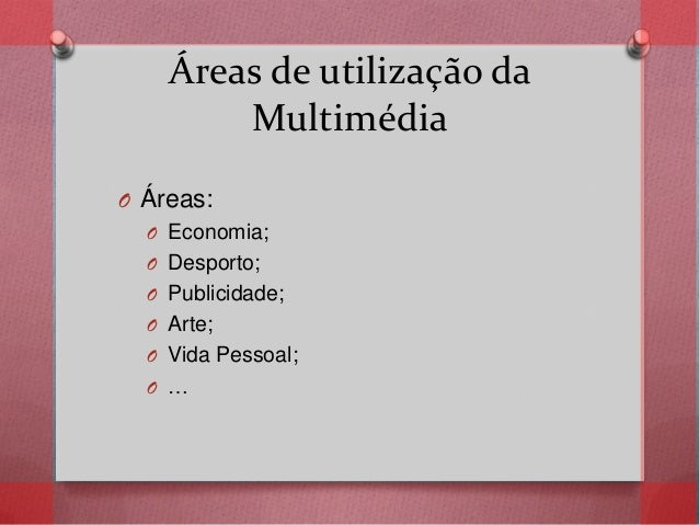 Áreas de utilização da Multimédia O Áreas: O Economia; O Desporto; O Publicidade; O Arte; O Vida Pessoal; O …