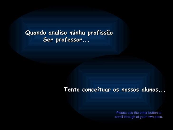Quando analiso minha profissão Ser professor... Tento conceituar os nossos alunos...  Please use the enter button to scrol...