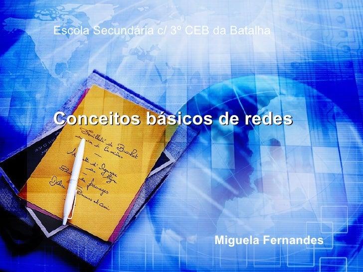 Miguela Fernandes Conceitos básicos de redes Escola Secundária c/ 3º CEB da Batalha