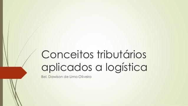 Conceitos tributários aplicados a logística Bel. Dawison de Lima Oliveira