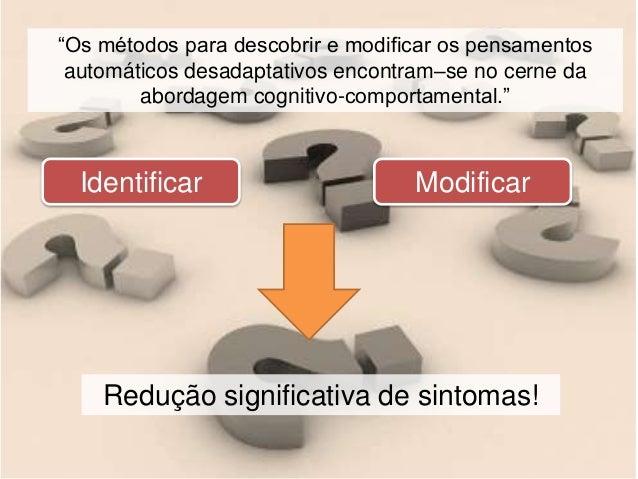 """Modificar """"Os métodos para descobrir e modificar os pensamentos automáticos desadaptativos encontram–se no cerne da aborda..."""