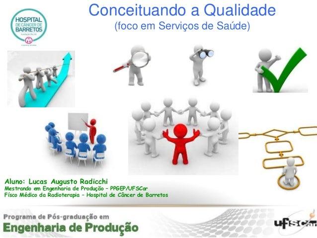 Aluno: Lucas Augusto Radicchi Mestrando em Engenharia de Produção – PPGEP/UFSCar Físco Médico da Radioterapia – Hospital d...