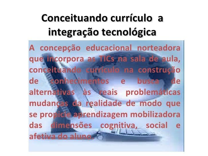 Conceituando currículo a    integração tecnológicaA concepção educacional norteadoraque incorpora as TICs na sala de aula,...