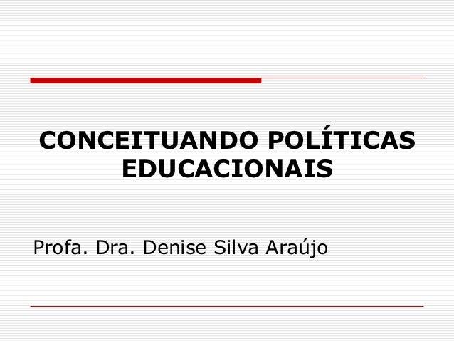 CONCEITUANDO POLÍTICAS    EDUCACIONAISProfa. Dra. Denise Silva Araújo