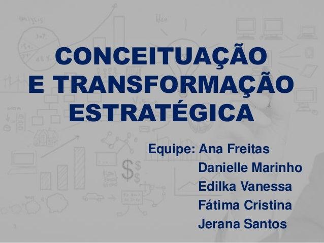 CONCEITUAÇÃO E TRANSFORMAÇÃO ESTRATÉGICA Equipe: Ana Freitas Danielle Marinho Edilka Vanessa Fátima Cristina Jerana Santos