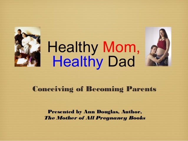Healthy Mom, Healthy Dad Conceiving of Becoming Parents Presented by Ann Douglas, Author, The Mother of All Pregnancy Books