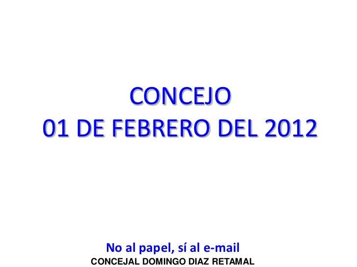 CONCEJO01 DE FEBRERO DEL 2012     No al papel, sí al e-mail   CONCEJAL DOMINGO DIAZ RETAMAL