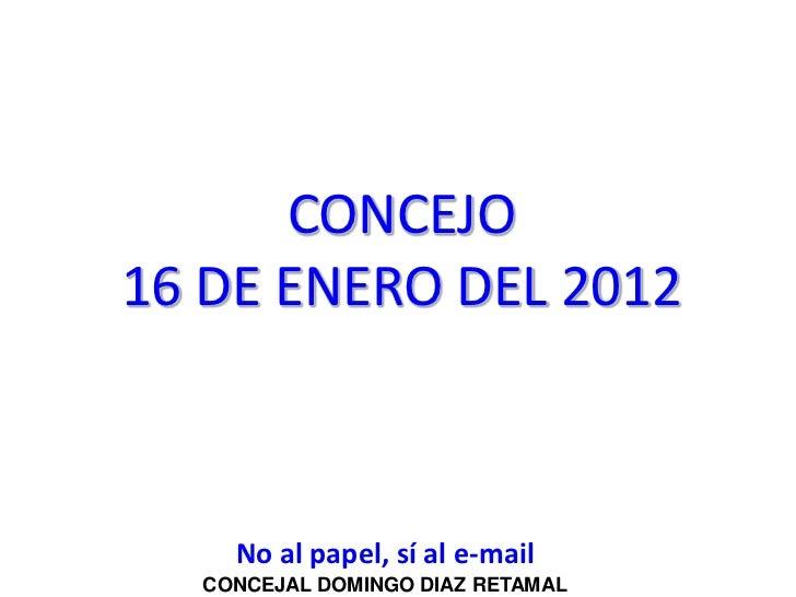 CONCEJO16 DE ENERO DEL 2012    No al papel, sí al e-mail  CONCEJAL DOMINGO DIAZ RETAMAL