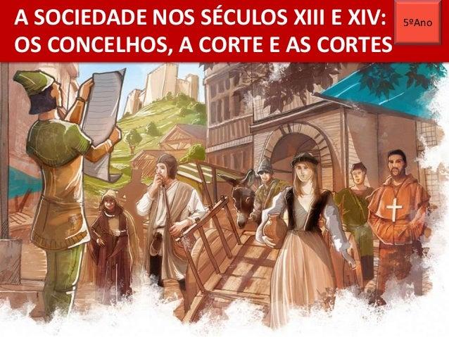 A SOCIEDADE NOS SÉCULOS XIII E XIV: OS CONCELHOS, A CORTE E AS CORTES 5ºAno