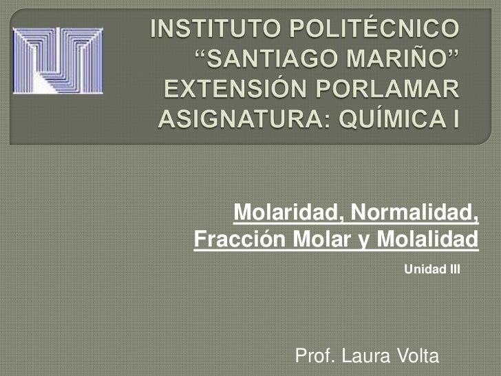 Molaridad, Normalidad,Fracción Molar y Molalidad                     Unidad III         Prof. Laura Volta