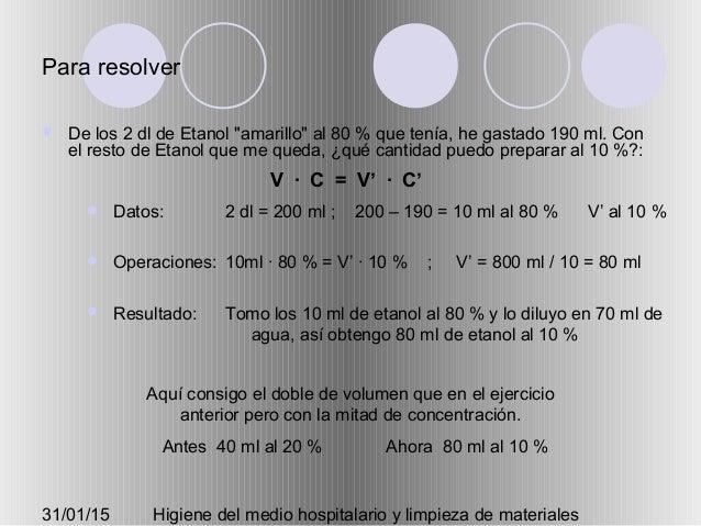 """31/01/15 Higiene del medio hospitalario y limpieza de materiales Para resolver  De los 2 dl de Etanol """"amarillo"""" al 80 % ..."""