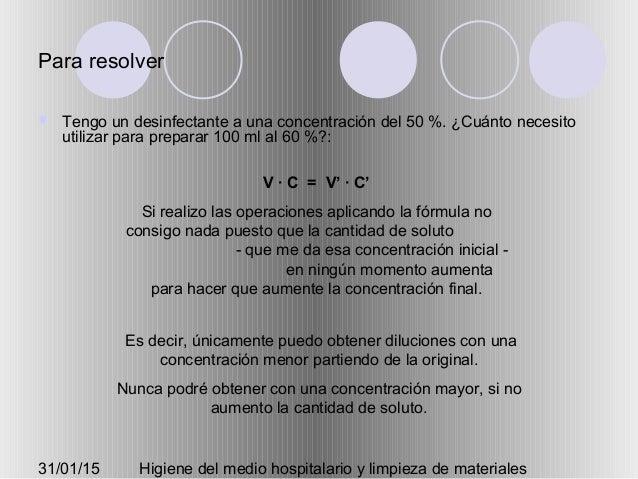 31/01/15 Higiene del medio hospitalario y limpieza de materiales Para resolver  Tengo un desinfectante a una concentració...