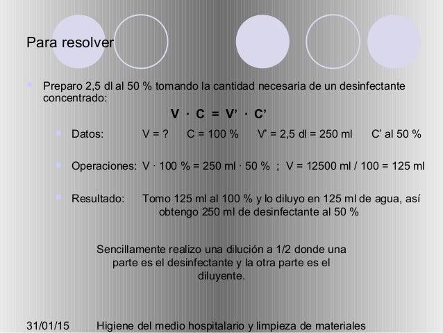 31/01/15 Higiene del medio hospitalario y limpieza de materiales Para resolver  Preparo 2,5 dl al 50 % tomando la cantida...