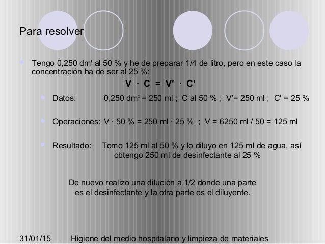 31/01/15 Higiene del medio hospitalario y limpieza de materiales Para resolver  Tengo 0,250 dm3 al 50 % y he de preparar ...