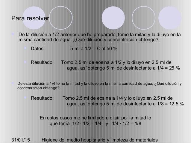 31/01/15 Higiene del medio hospitalario y limpieza de materiales Para resolver  De la dilución a 1/2 anterior que he prep...