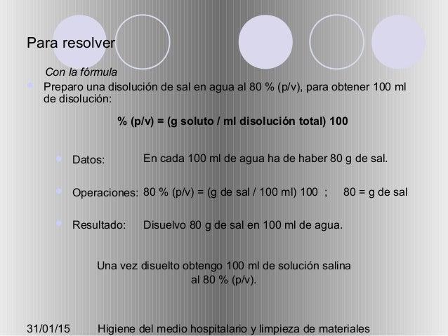31/01/15 Higiene del medio hospitalario y limpieza de materiales Para resolver  Preparo una disolución de sal en agua al ...