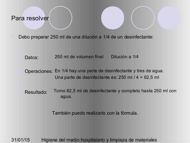 31/01/15 Higiene del medio hospitalario y limpieza de materiales Para resolver  Debo preparar 250 ml de una dilución a 1/...