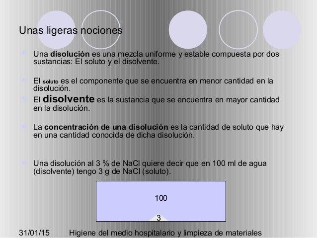 31/01/15 Higiene del medio hospitalario y limpieza de materiales Unas ligeras nociones  Una disolución es una mezcla unif...