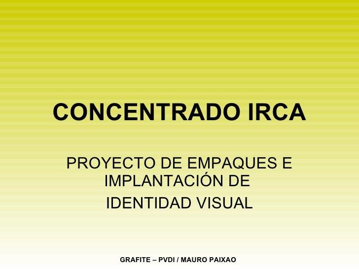 CONCENTRADO IRCA PROYECTO DE EMPAQUES E IMPLANTACIÓN DE  IDENTIDAD VISUAL GRAFITE – PVDI / MAURO PAIXAO