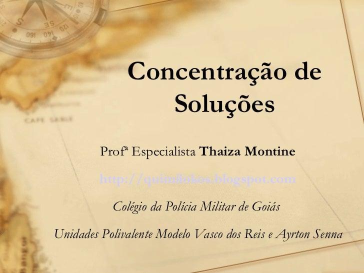Concentração de Soluções Profª Especialista  Thaiza Montine http://quimilokos.blogspot.com Colégio da Polícia Militar de G...