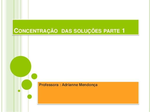 CONCENTRAÇÃO DAS SOLUÇÕES PARTE 1       Professora : Adrianne Mendonça