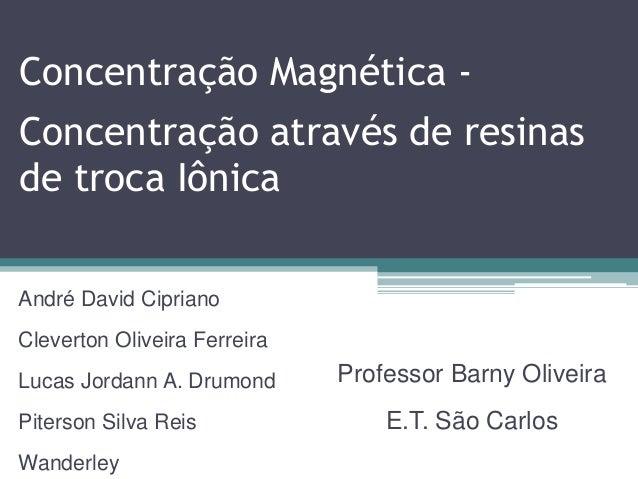 Concentração Magnética -  Concentração através de resinas de troca Iônica André David Cipriano Cleverton Oliveira Ferreira...
