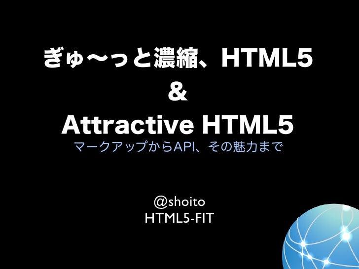 ぎゅ∼っと濃縮、HTML5         & Attractive HTML5 マークアップからAPI、その魅力まで        @shoito       HTML5-FIT