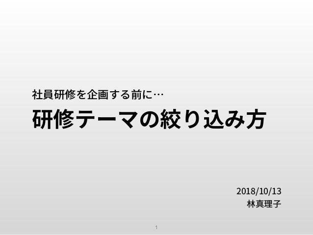 社員研修を企画する前に… 研修テーマの絞り込み⽅ 2018/10/13 林真理⼦ 1