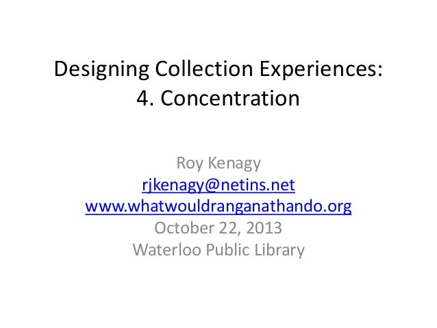 Designing Collection Experiences: 4. Concentration Roy Kenagy rjkenagy@netins.net www.whatwouldranganathando.org October 2...