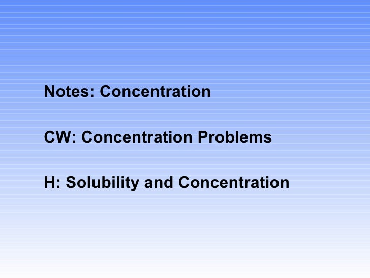 <ul><li>Notes: Concentration </li></ul><ul><li>CW: Concentration Problems </li></ul><ul><li>H: Solubility and Concentratio...