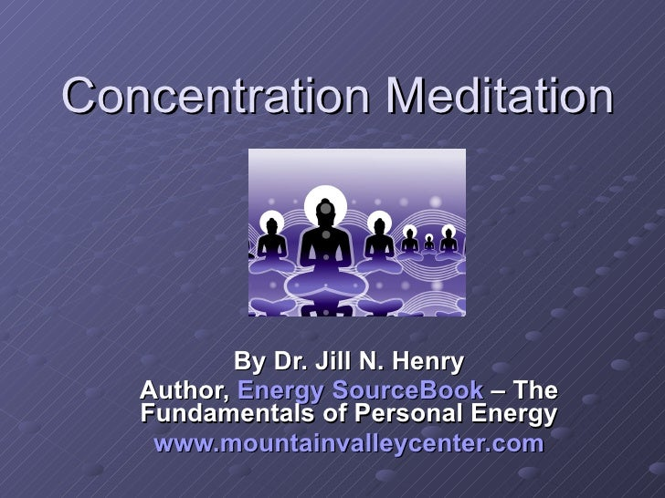 Concentration Meditation By Dr. Jill N. Henry Author,  Energy  SourceBook   – The Fundamentals of Personal Energy www.moun...