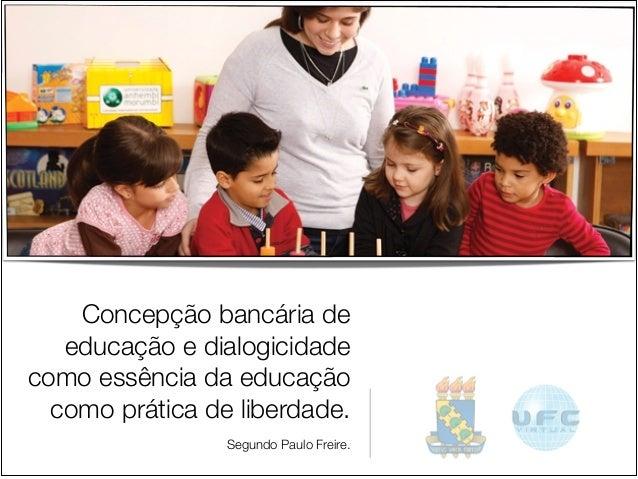 Concepção bancária de educação e dialogicidade como essência da educação como prática de liberdade.  Segundo Paulo Freire.