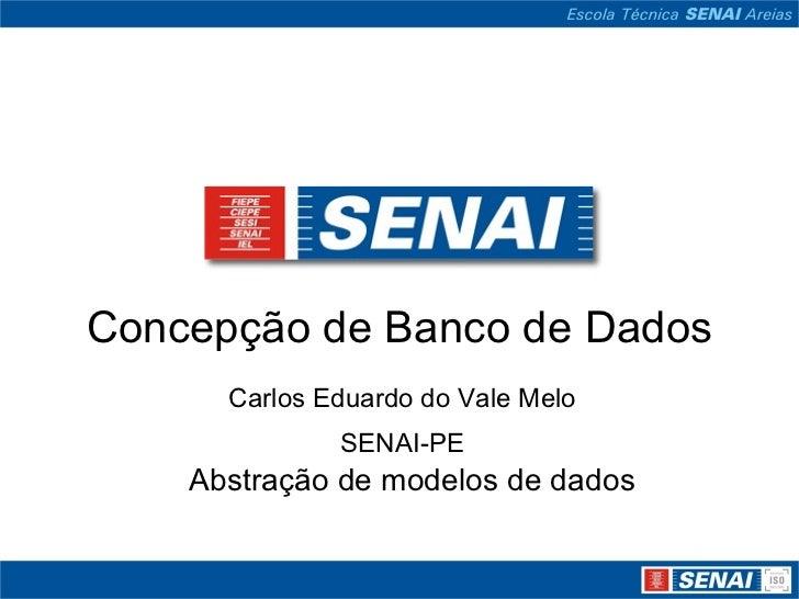 Concepção de Banco de Dados      Carlos Eduardo do Vale Melo              SENAI-PE    Abstração de modelos de dados