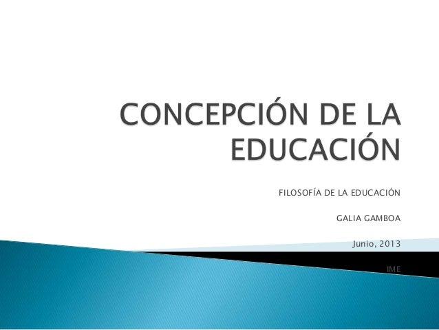 FILOSOFÍA DE LA EDUCACIÓN GALIA GAMBOA Junio, 2013 IME