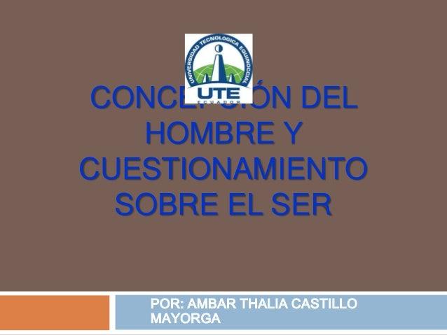 CONCEPCIÓN DELHOMBRE YCUESTIONAMIENTOSOBRE EL SERPOR: AMBAR THALIA CASTILLOMAYORGA